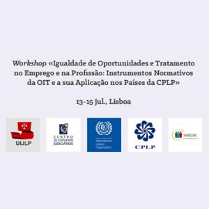Workshop «Igualdade de Oportunidades e Tratamento no Emprego e na Profissão: Instrumentos Normativos da OIT e a sua Aplicação nos Países da CPLP» @ Lisboa | Lisboa | Portugal