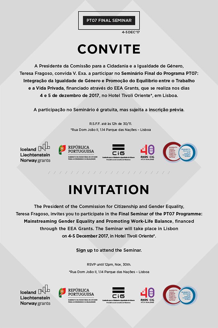 CONVITE - A Presidente da Comissão para a Cidadania e a Igualdade de Género, Teresa Fragoso, convida V. Exa. a participar no Seminário Final do Programa PT07: Integração da Igualdade de Género e Promoção do Equilíbrio entre o Trabalho e a Vida Privada, financiado através do EEA Grants, que se realiza nos dias 4 e 5 de dezembro de 2017, no Hotel Tivoli Oriente, em Lisboa